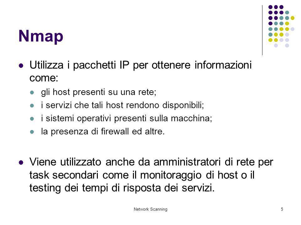 Network Scanning5 Nmap Utilizza i pacchetti IP per ottenere informazioni come: gli host presenti su una rete; i servizi che tali host rendono disponib