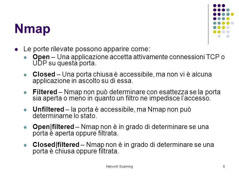 Network Scanning6 Nmap Le porte rilevate possono apparire come: Open – Una applicazione accetta attivamente connessioni TCP o UDP su questa porta. Clo