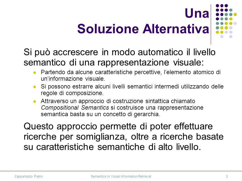 Cappellazzo Pietro Semantics in Visual Information Retrieval3 Una Soluzione Alternativa Si può accrescere in modo automatico il livello semantico di una rappresentazione visuale: Partendo da alcune caratteristiche percettive, lelemento atomico di uninformazione visuale.