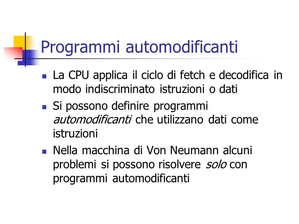 Programmi automodificanti La CPU applica il ciclo di fetch e decodifica in modo indiscriminato istruzioni o dati Si possono definire programmi automod