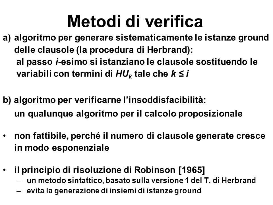 Metodi di verifica a)algoritmo per generare sistematicamente le istanze ground delle clausole (la procedura di Herbrand): al passo i-esimo si istanzia
