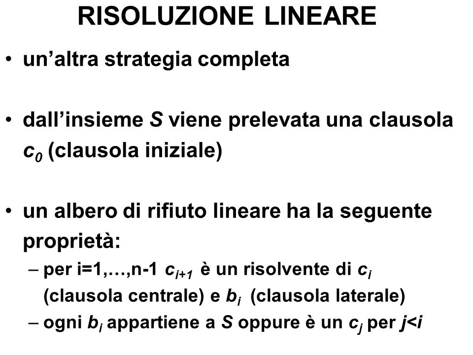 RISOLUZIONE LINEARE unaltra strategia completa dallinsieme S viene prelevata una clausola c 0 (clausola iniziale) un albero di rifiuto lineare ha la s