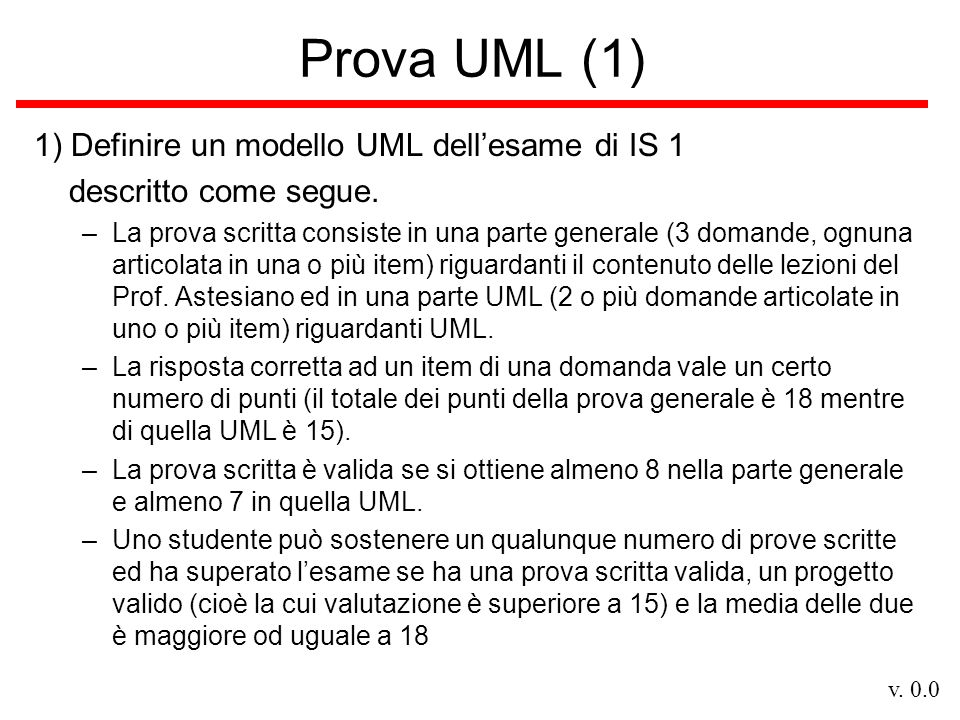 v. 0.0 Prova UML (1) 1) Definire un modello UML dellesame di IS 1 descritto come segue.