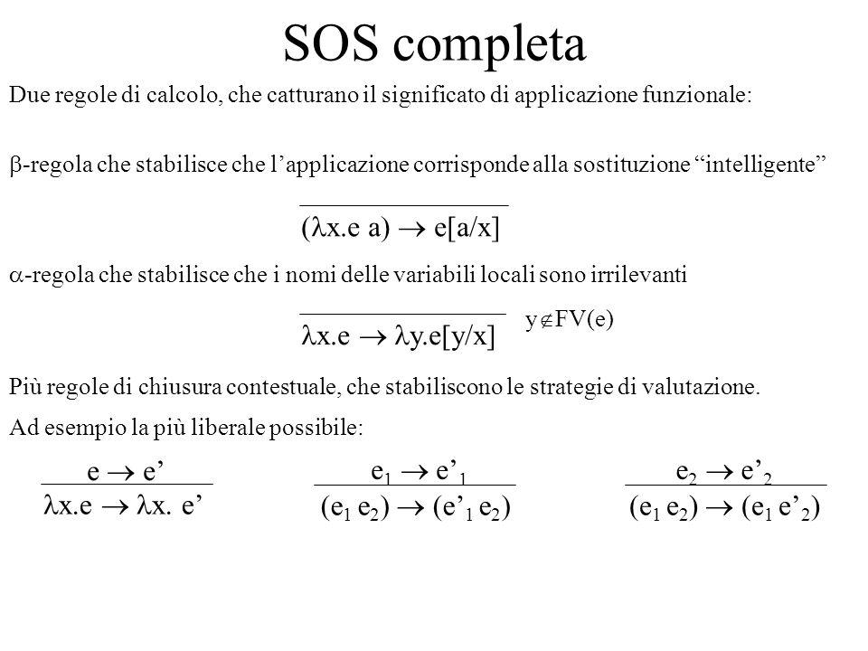 SOS completa ( x.e a) e[a/x] Due regole di calcolo, che catturano il significato di applicazione funzionale: Più regole di chiusura contestuale, che stabiliscono le strategie di valutazione.