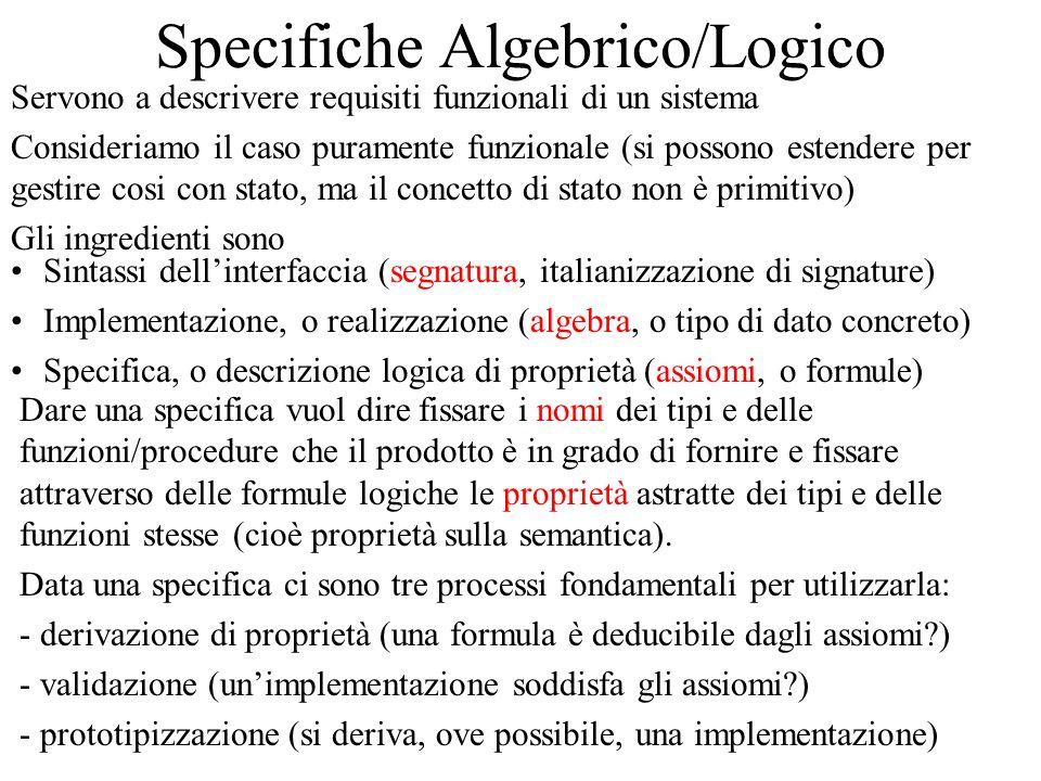 Specifiche Algebrico/Logico Servono a descrivere requisiti funzionali di un sistema Consideriamo il caso puramente funzionale (si possono estendere pe