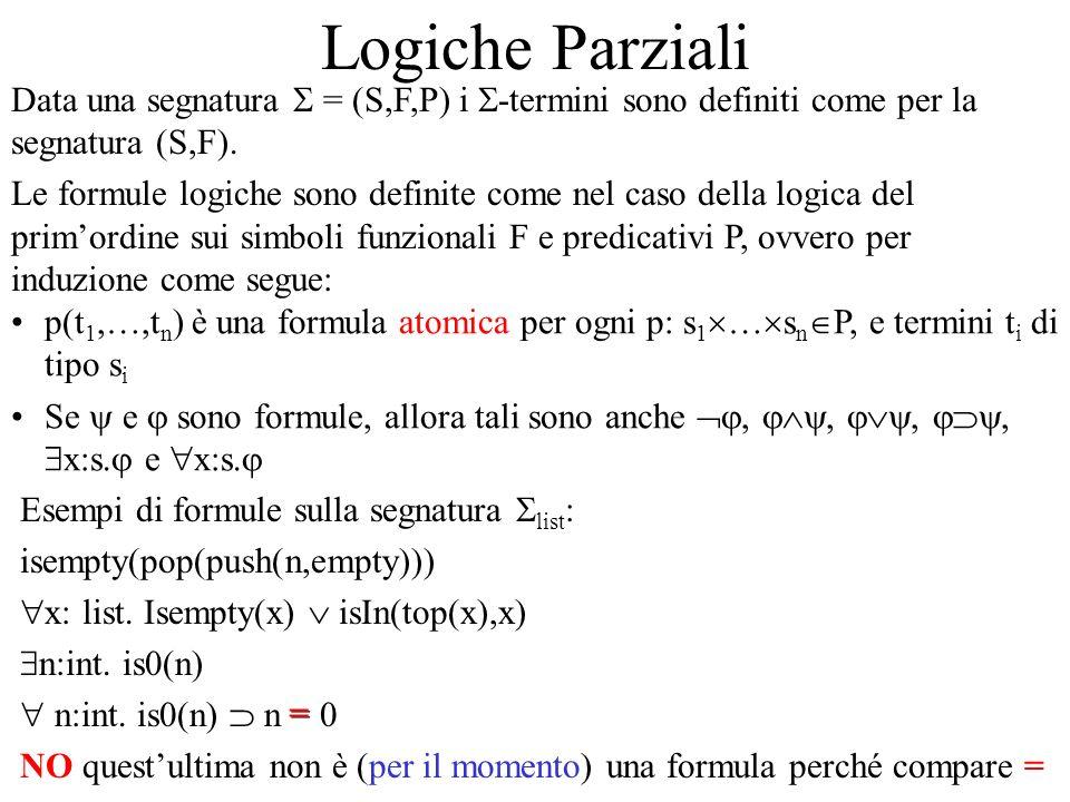 Logiche Parziali Data una segnatura = (S,F,P) i -termini sono definiti come per la segnatura (S,F). Le formule logiche sono definite come nel caso del