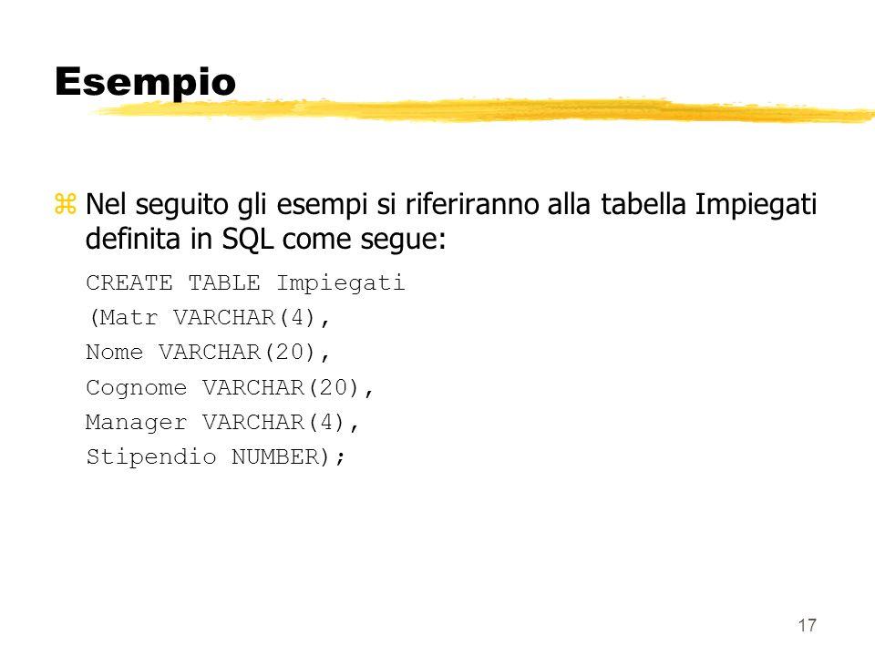17 Esempio zNel seguito gli esempi si riferiranno alla tabella Impiegati definita in SQL come segue: CREATE TABLE Impiegati (Matr VARCHAR(4), Nome VAR