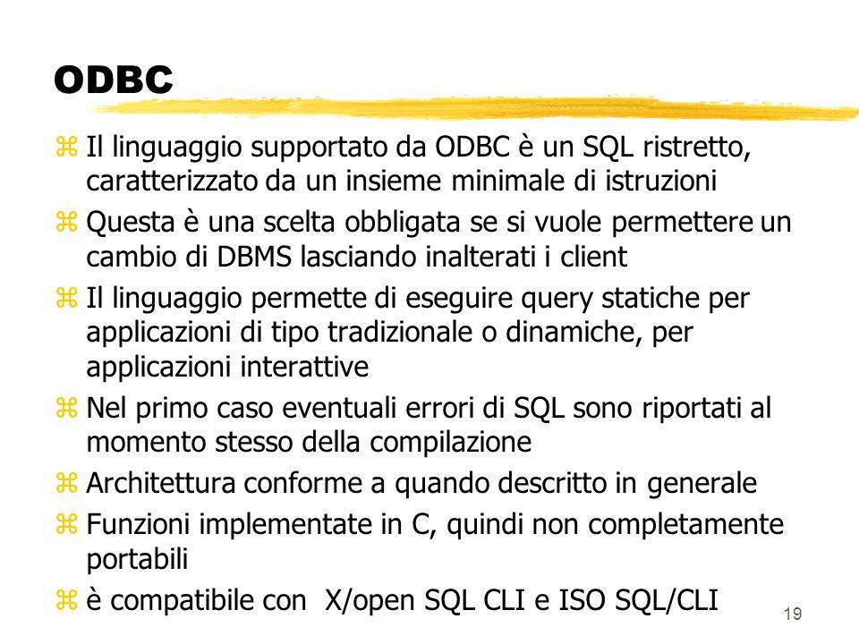 19 ODBC zIl linguaggio supportato da ODBC è un SQL ristretto, caratterizzato da un insieme minimale di istruzioni zQuesta è una scelta obbligata se si