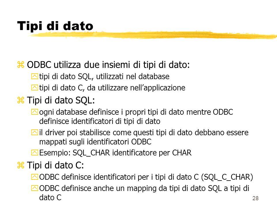 28 Tipi di dato zODBC utilizza due insiemi di tipi di dato: ytipi di dato SQL, utilizzati nel database ytipi di dato C, da utilizzare nellapplicazione