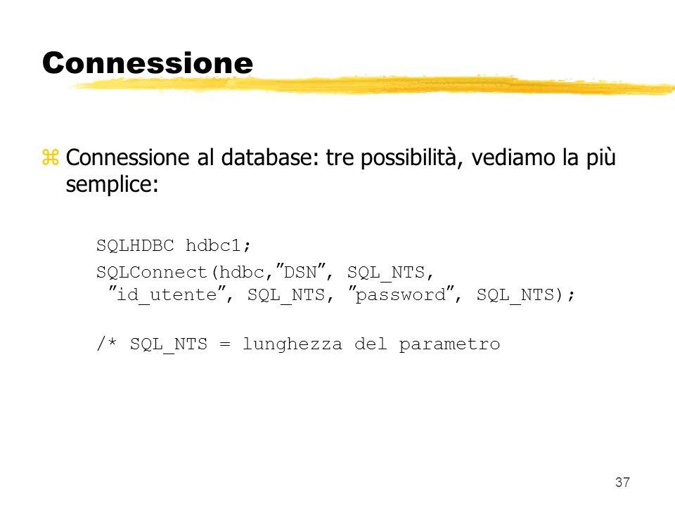 37 Connessione zConnessione al database: tre possibilità, vediamo la più semplice: SQLHDBC hdbc1; SQLConnect(hdbc, DSN, SQL_NTS, id_utente, SQL_NTS, p