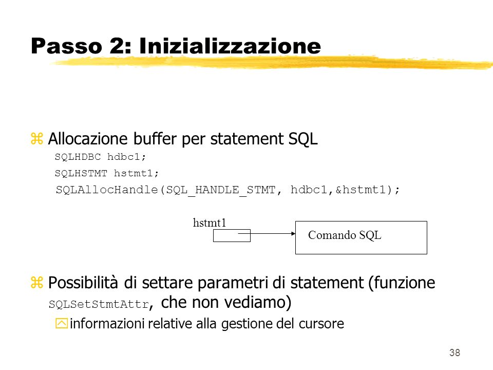 38 Passo 2: Inizializzazione zAllocazione buffer per statement SQL SQLHDBC hdbc1; SQLHSTMT hstmt1; SQLAllocHandle(SQL_HANDLE_STMT, hdbc1,&hstmt1); Pos