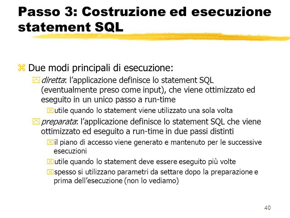 40 Passo 3: Costruzione ed esecuzione statement SQL zDue modi principali di esecuzione: ydiretta: lapplicazione definisce lo statement SQL (eventualme