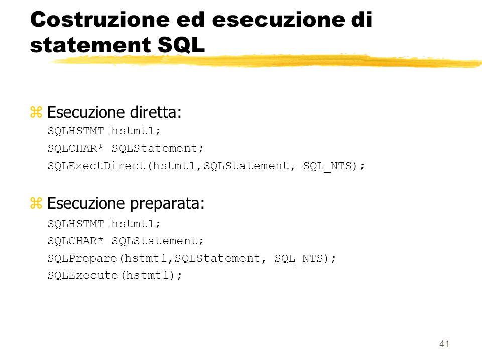 41 Costruzione ed esecuzione di statement SQL zEsecuzione diretta: SQLHSTMT hstmt1; SQLCHAR* SQLStatement; SQLExectDirect(hstmt1,SQLStatement, SQL_NTS