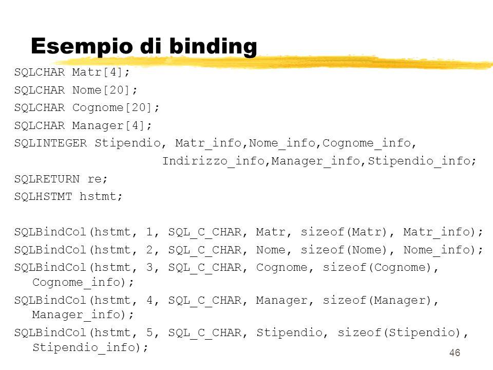 46 Esempio di binding SQLCHAR Matr[4]; SQLCHAR Nome[20]; SQLCHAR Cognome[20]; SQLCHAR Manager[4]; SQLINTEGER Stipendio, Matr_info,Nome_info,Cognome_in