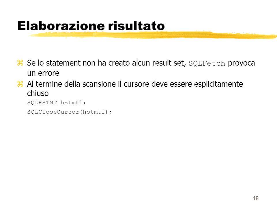 48 Elaborazione risultato Se lo statement non ha creato alcun result set, SQLFetch provoca un errore zAl termine della scansione il cursore deve esser