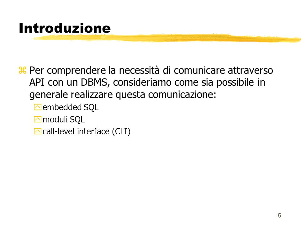 6 Introduzione zEmbedded SQL: ySQL inserito in un linguaggio di programmazione ystatement processati da uno speciale precompilatore yvisto in DB1 ypuò essere: xstatico (statement noti a compile-time) xdinamico (statement generati a run-time) ymeccanismo di interazione standard ma il codice dipende dal DBMS prescelto xcambiando DBMS lapplicazione deve essere nuovamente compilata yEsempio: per Java SQLJ
