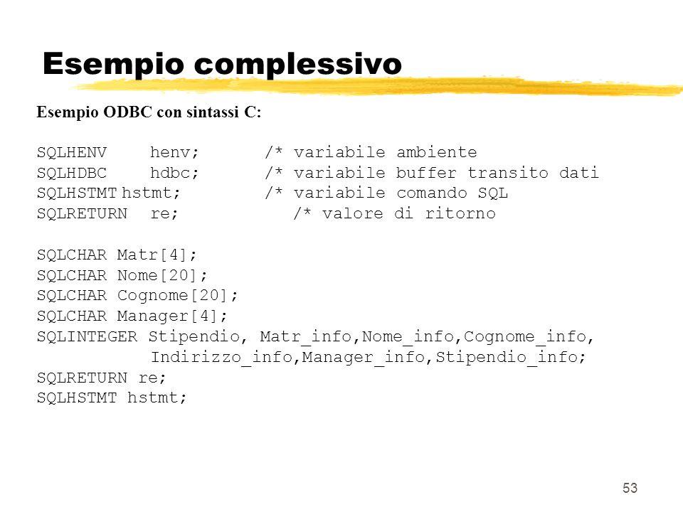 53 Esempio complessivo Esempio ODBC con sintassi C: SQLHENVhenv;/* variabile ambiente SQLHDBChdbc;/* variabile buffer transito dati SQLHSTMThstmt;/* v