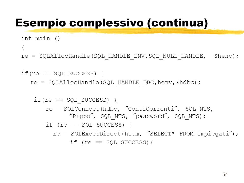 54 Esempio complessivo (continua) int main () { re = SQLAllocHandle(SQL_HANDLE_ENV,SQL_NULL_HANDLE, &henv); if(re == SQL_SUCCESS) { re = SQLAllocHandl