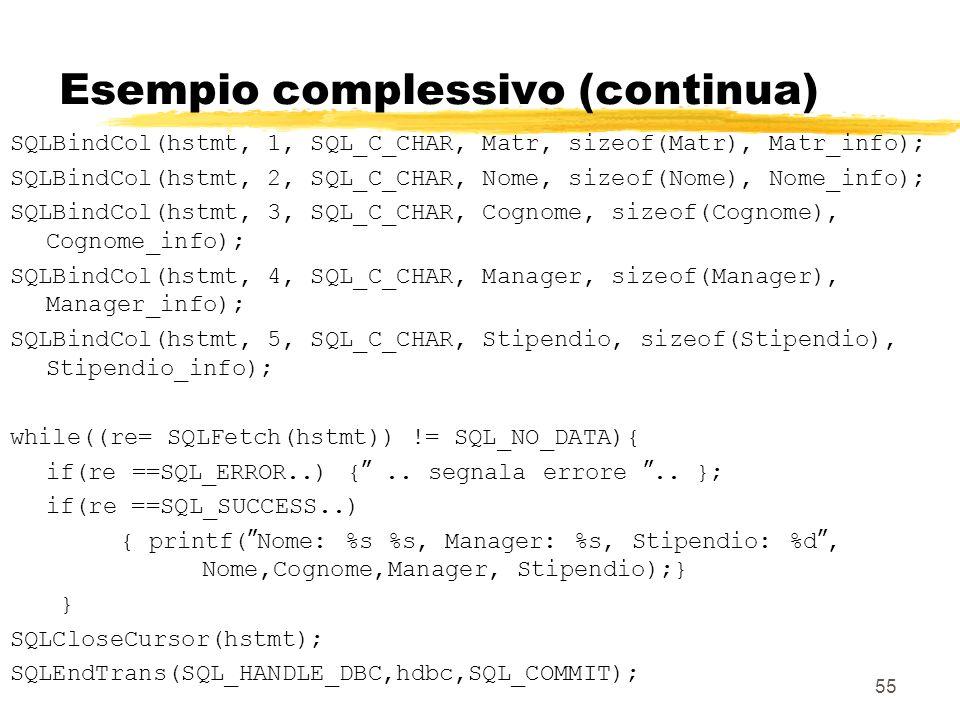55 Esempio complessivo (continua) SQLBindCol(hstmt, 1, SQL_C_CHAR, Matr, sizeof(Matr), Matr_info); SQLBindCol(hstmt, 2, SQL_C_CHAR, Nome, sizeof(Nome)