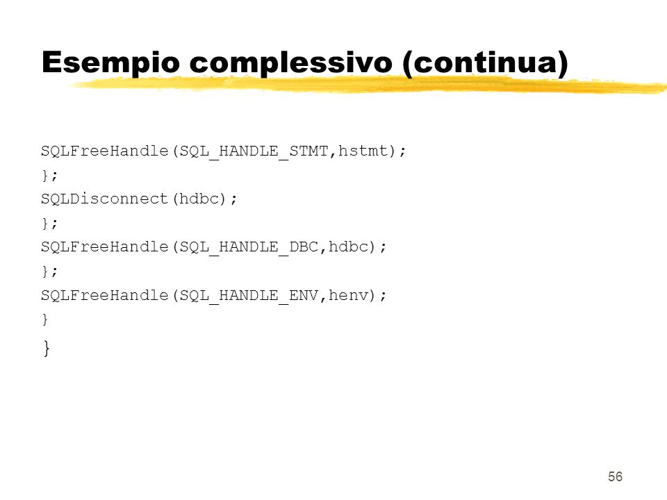 56 Esempio complessivo (continua) SQLFreeHandle(SQL_HANDLE_STMT,hstmt); }; SQLDisconnect(hdbc); }; SQLFreeHandle(SQL_HANDLE_DBC,hdbc); }; SQLFreeHandl
