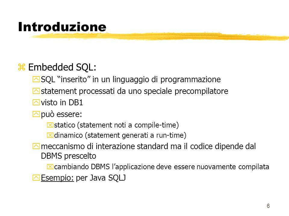 7 Introduzione zModuli SQL yun modulo consiste di un gruppo di procedure, chiamate da un linguaggio di programmazione ospite, ogni procedura contiene un singolo statement SQL yun modulo può essere interpretato come un oggetto di libreria legato al codice applicativo yquesto collegamento dipende dallimplementazione: xle procedure possono essere compilate e linkate al codice applicativo xpossono essere compilate e memorizzate nel DBMS e chiamate dal codice applicativo xpossono essere interpretate ychiara separazione tra statement SQL e linguaggio di programmazione ymeccanismo di interazione standard ma il codice dipende dal DBMS prescelto xcambiando DBMS lapplicazione deve essere nuovamente compilata