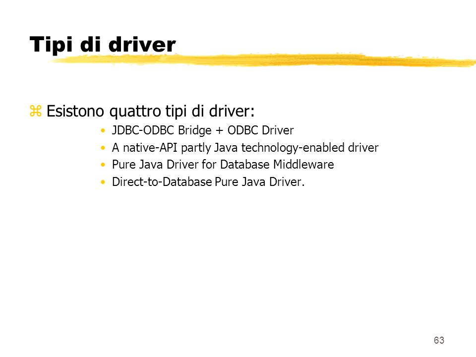 63 Tipi di driver zEsistono quattro tipi di driver: JDBC-ODBC Bridge + ODBC Driver A native-API partly Java technology-enabled driver Pure Java Driver