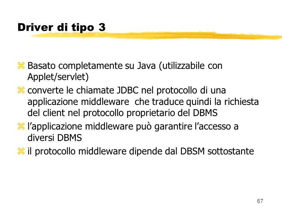 67 Driver di tipo 3 zBasato completamente su Java (utilizzabile con Applet/servlet) zconverte le chiamate JDBC nel protocollo di una applicazione midd