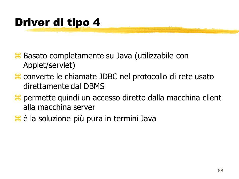 68 Driver di tipo 4 zBasato completamente su Java (utilizzabile con Applet/servlet) zconverte le chiamate JDBC nel protocollo di rete usato direttamen