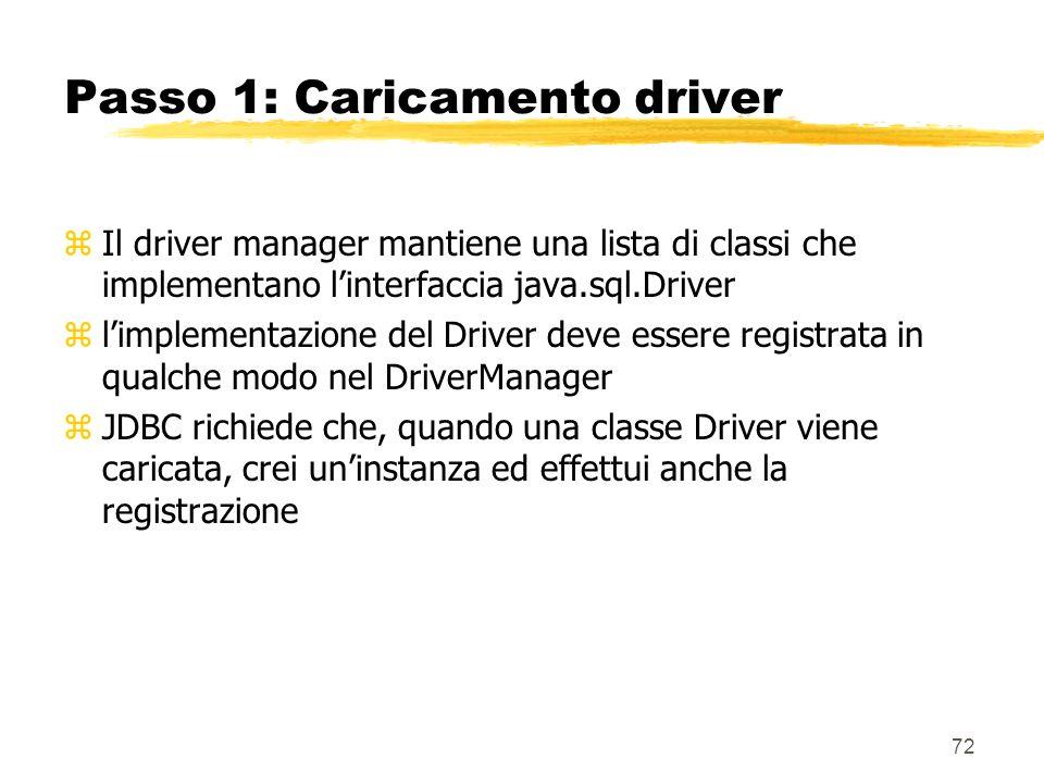 72 Passo 1: Caricamento driver zIl driver manager mantiene una lista di classi che implementano linterfaccia java.sql.Driver zlimplementazione del Dri