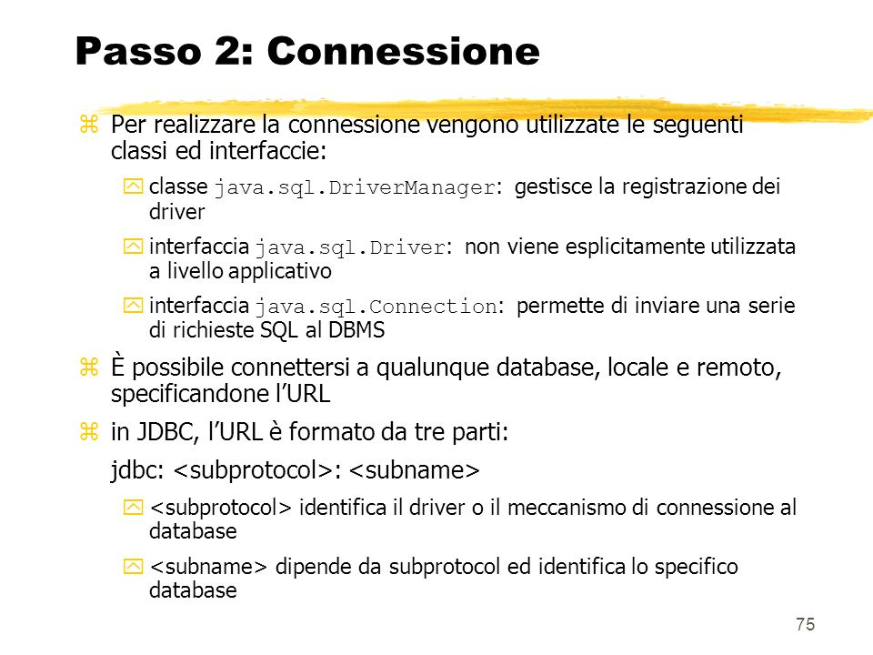 75 Passo 2: Connessione zPer realizzare la connessione vengono utilizzate le seguenti classi ed interfaccie: classe java.sql.DriverManager : gestisce