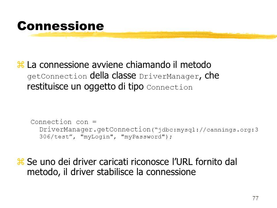77 Connessione La connessione avviene chiamando il metodo getConnection della classe DriverManager, che restituisce un oggetto di tipo Connection Conn