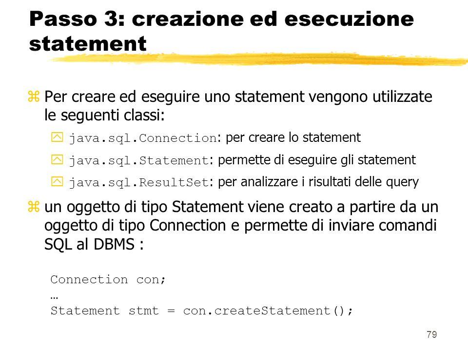 79 Passo 3: creazione ed esecuzione statement zPer creare ed eseguire uno statement vengono utilizzate le seguenti classi: java.sql.Connection : per c