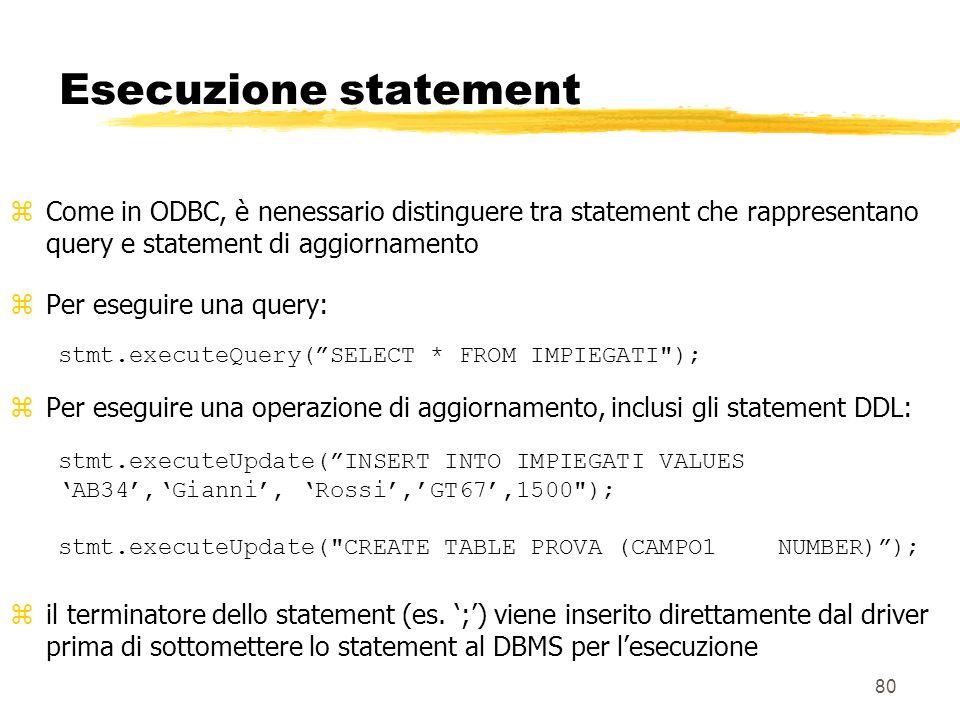 80 Esecuzione statement zCome in ODBC, è nenessario distinguere tra statement che rappresentano query e statement di aggiornamento Per eseguire una qu