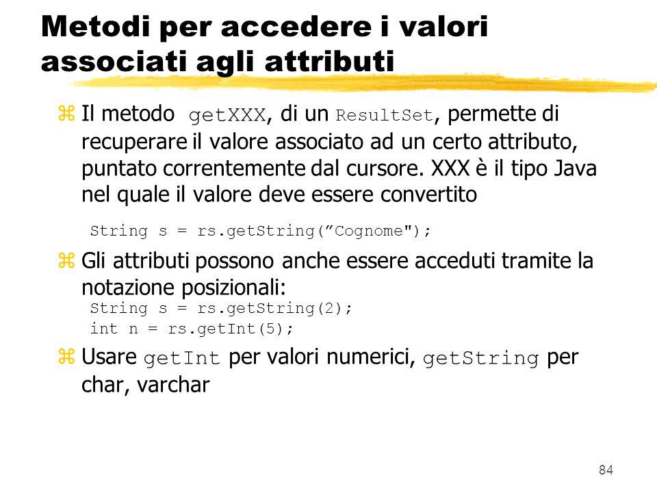 84 Metodi per accedere i valori associati agli attributi Il metodo getXXX, di un ResultSet, permette di recuperare il valore associato ad un certo att