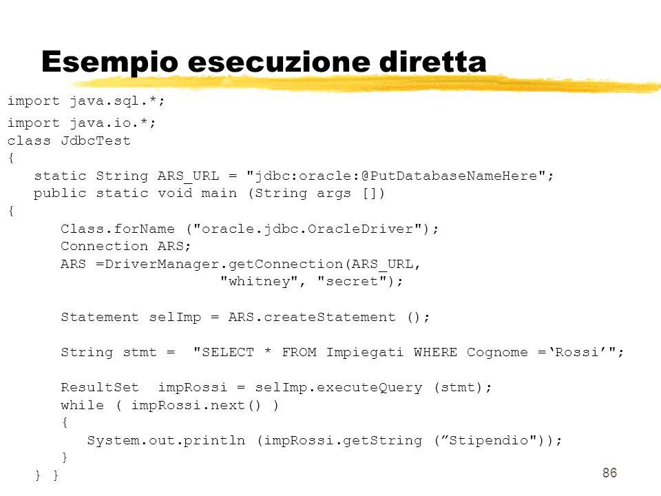 86 Esempio esecuzione diretta import java.sql.*; import java.io.*; class JdbcTest { static String ARS_URL =