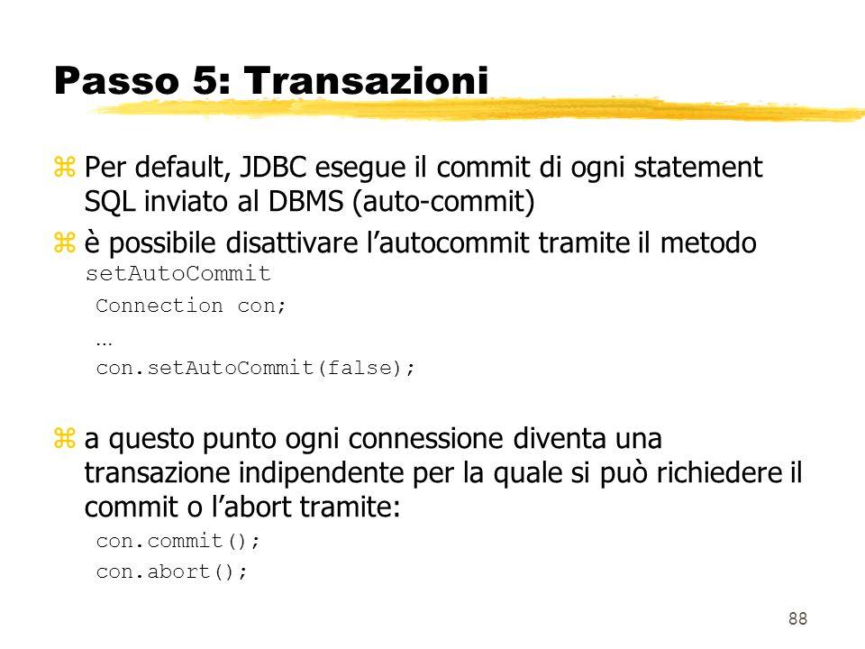 88 Passo 5: Transazioni zPer default, JDBC esegue il commit di ogni statement SQL inviato al DBMS (auto-commit) è possibile disattivare lautocommit tr