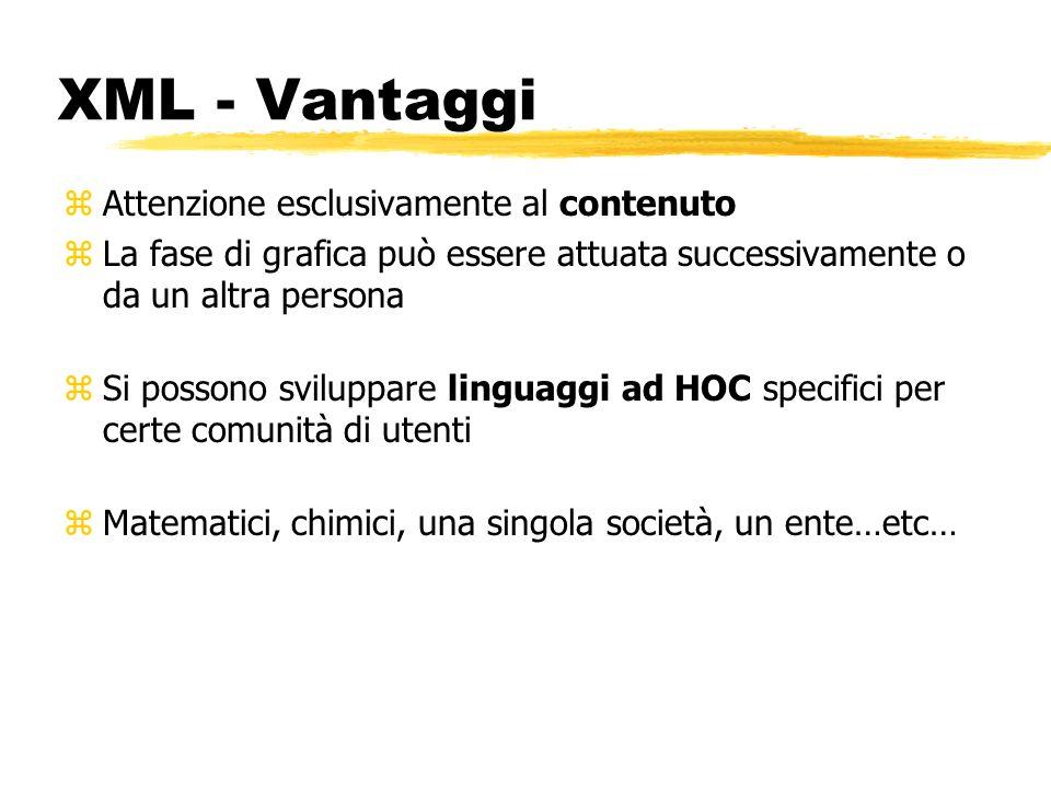 XML - Vantaggi zAttenzione esclusivamente al contenuto zLa fase di grafica può essere attuata successivamente o da un altra persona zSi possono svilup