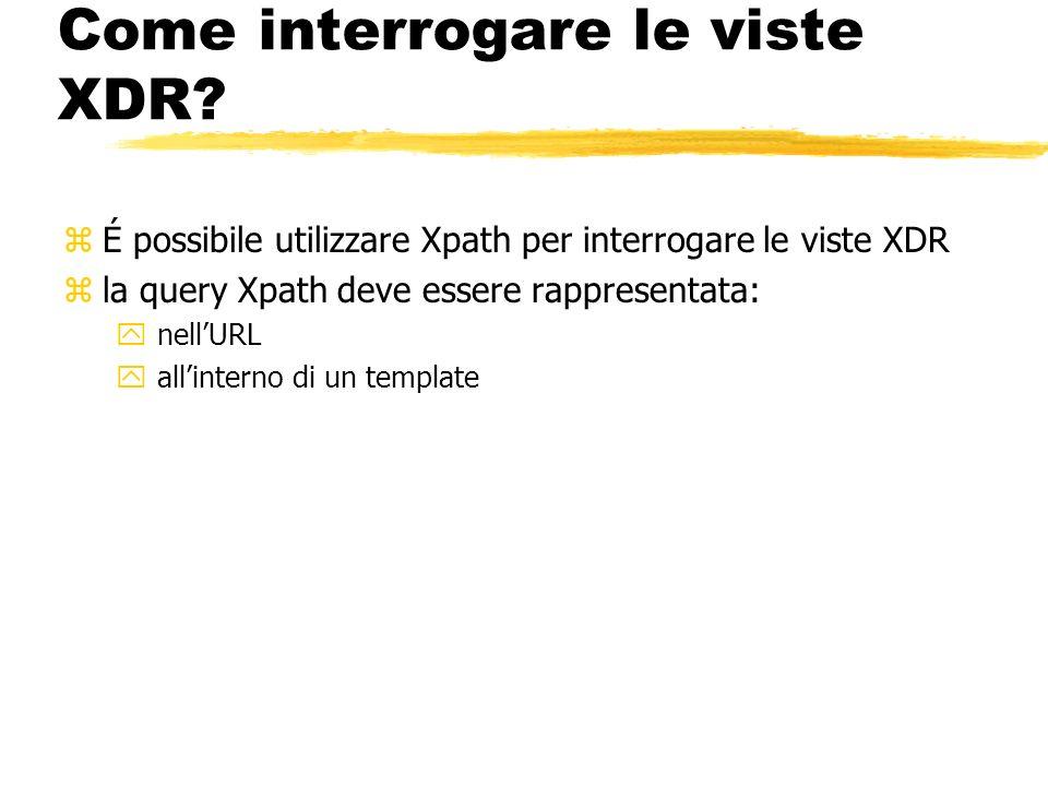 Come interrogare le viste XDR? zÉ possibile utilizzare Xpath per interrogare le viste XDR zla query Xpath deve essere rappresentata: y nellURL y allin