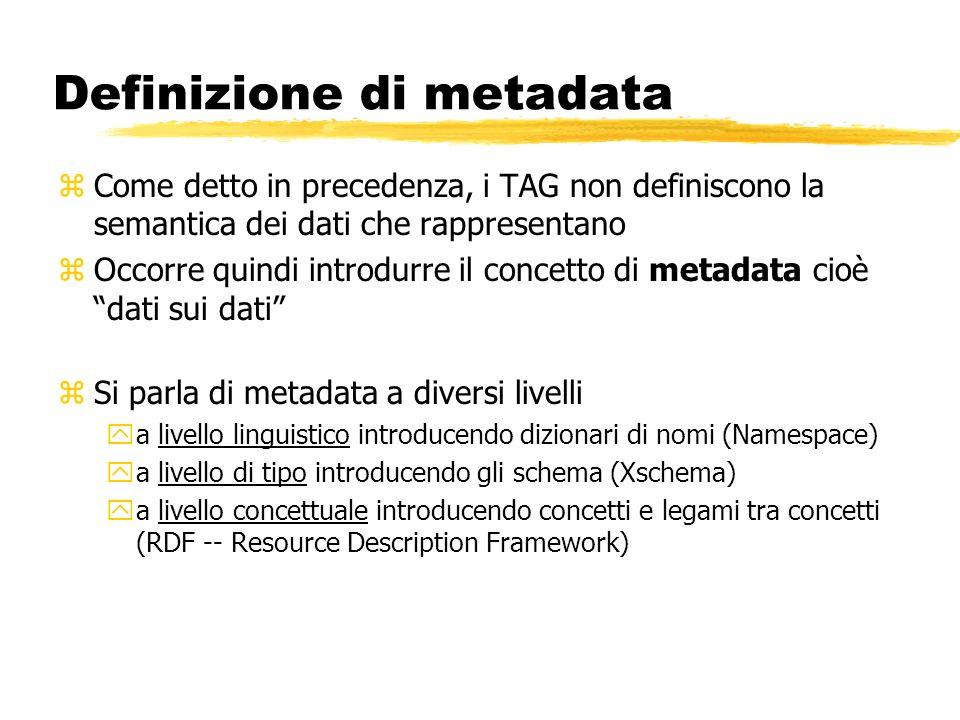 Definizione di metadata zCome detto in precedenza, i TAG non definiscono la semantica dei dati che rappresentano zOccorre quindi introdurre il concett