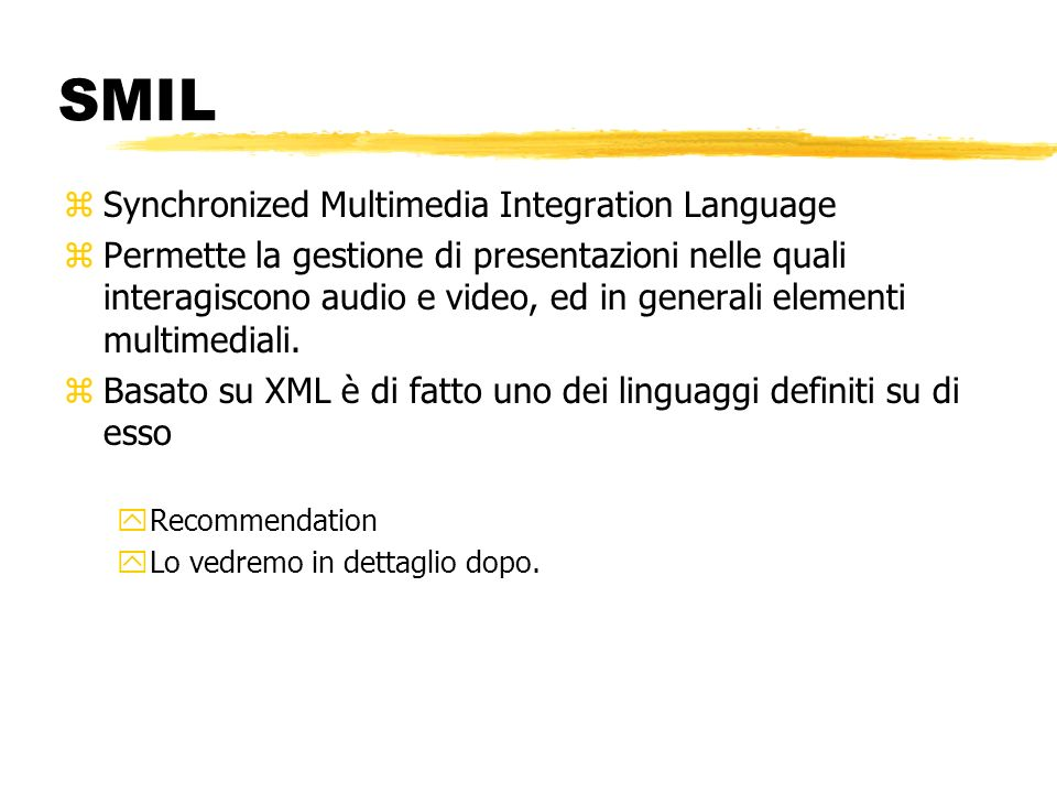 SMIL zSynchronized Multimedia Integration Language zPermette la gestione di presentazioni nelle quali interagiscono audio e video, ed in generali elem