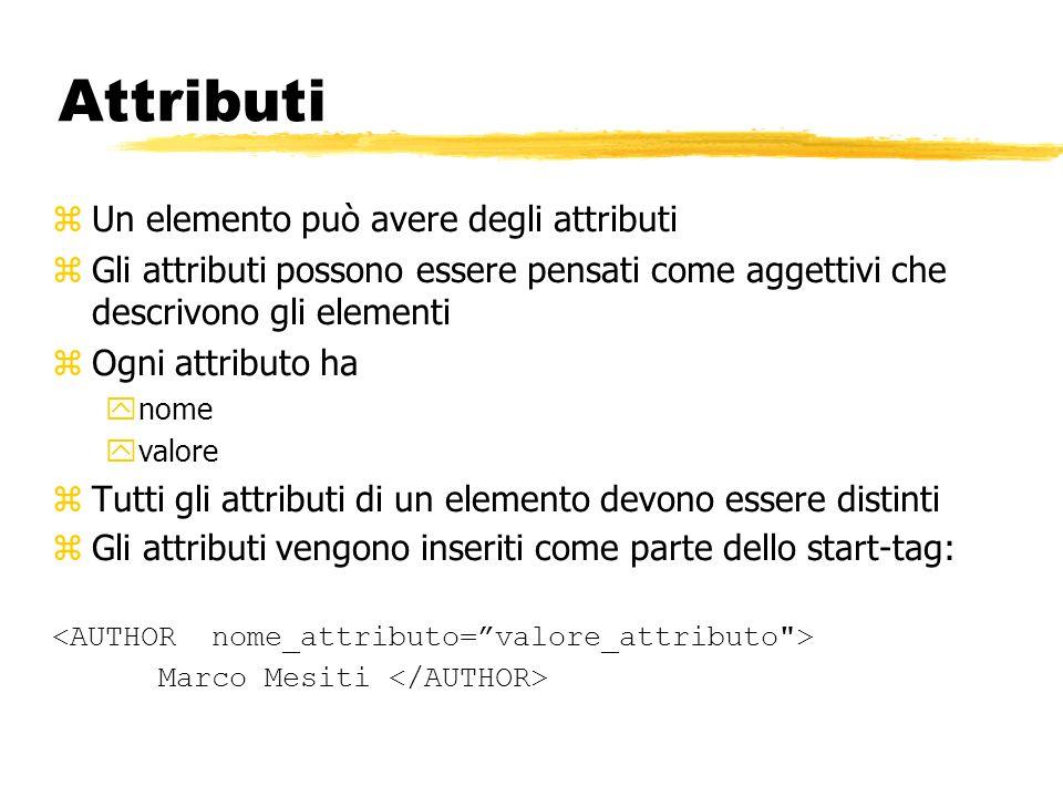 Attributi zUn elemento può avere degli attributi zGli attributi possono essere pensati come aggettivi che descrivono gli elementi zOgni attributo ha y