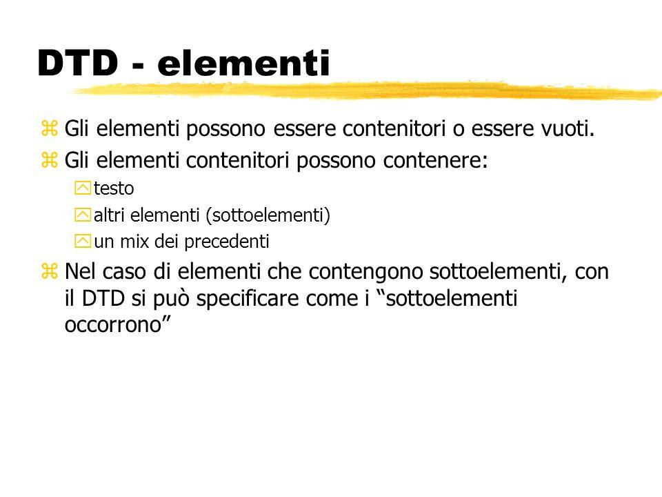 DTD - elementi zGli elementi possono essere contenitori o essere vuoti. zGli elementi contenitori possono contenere: ytesto yaltri elementi (sottoelem