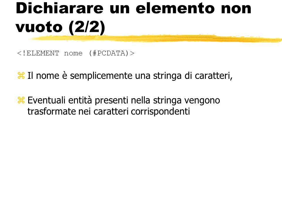 Dichiarare un elemento non vuoto (2/2) zIl nome è semplicemente una stringa di caratteri, zEventuali entità presenti nella stringa vengono trasformate