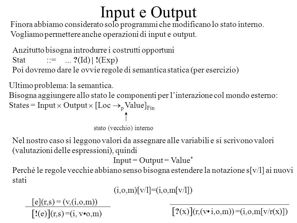 Input e Output Finora abbiamo considerato solo programmi che modificano lo stato interno. Vogliamo permettere anche operazioni di input e output. Anzi