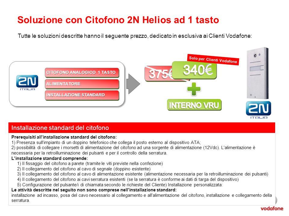 Soluzione con Citofono 2N Helios ad 1 tasto CITOFONO ANALOGICO 1 TASTO ALIMENTATOREALIMENTATORE INSTALLAZIONE STANDARD Solo per Clienti Vodafone Tutte