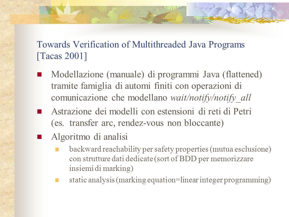 Towards Verification of Multithreaded Java Programs [Tacas 2001] Modellazione (manuale) di programmi Java (flattened) tramite famiglia di automi finiti con operazioni di comunicazione che modellano wait/notify/notify_all Astrazione dei modelli con estensioni di reti di Petri (es.