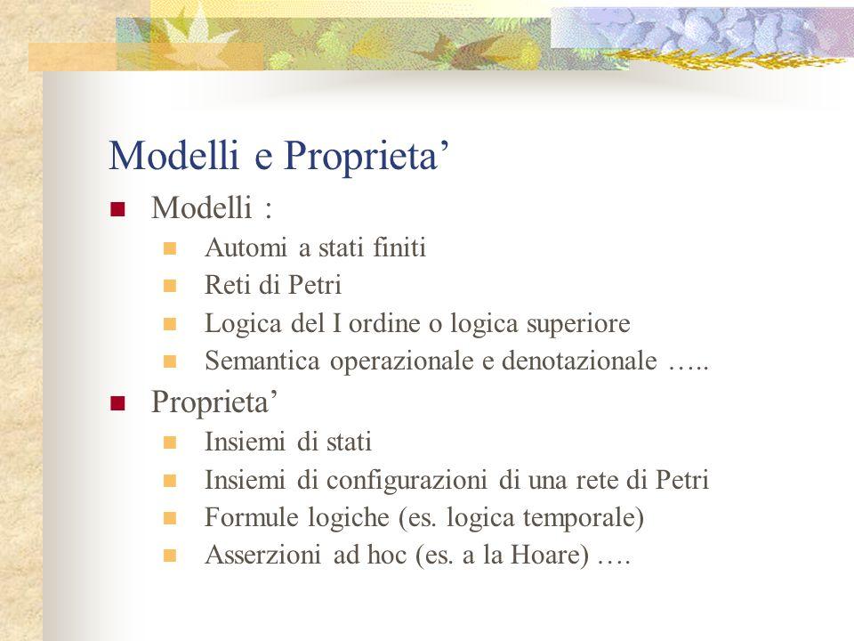 Modelli e Proprieta Modelli : Automi a stati finiti Reti di Petri Logica del I ordine o logica superiore Semantica operazionale e denotazionale …..