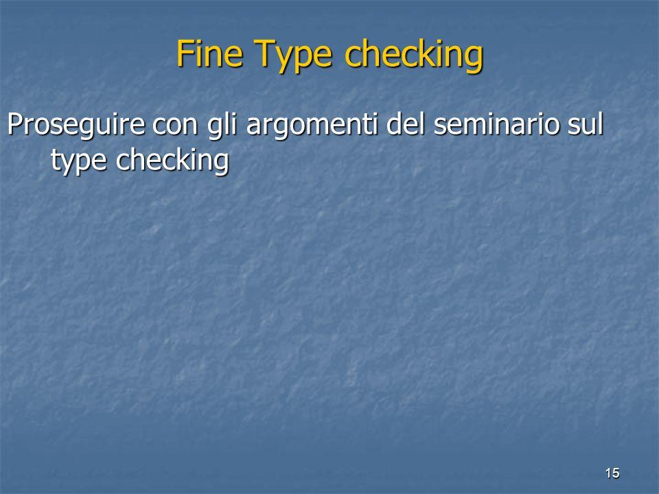 15 Fine Type checking Proseguire con gli argomenti del seminario sul type checking