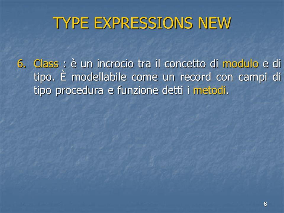 6 TYPE EXPRESSIONS NEW 6.Class : è un incrocio tra il concetto di modulo e di tipo. È modellabile come un record con campi di tipo procedura e funzion