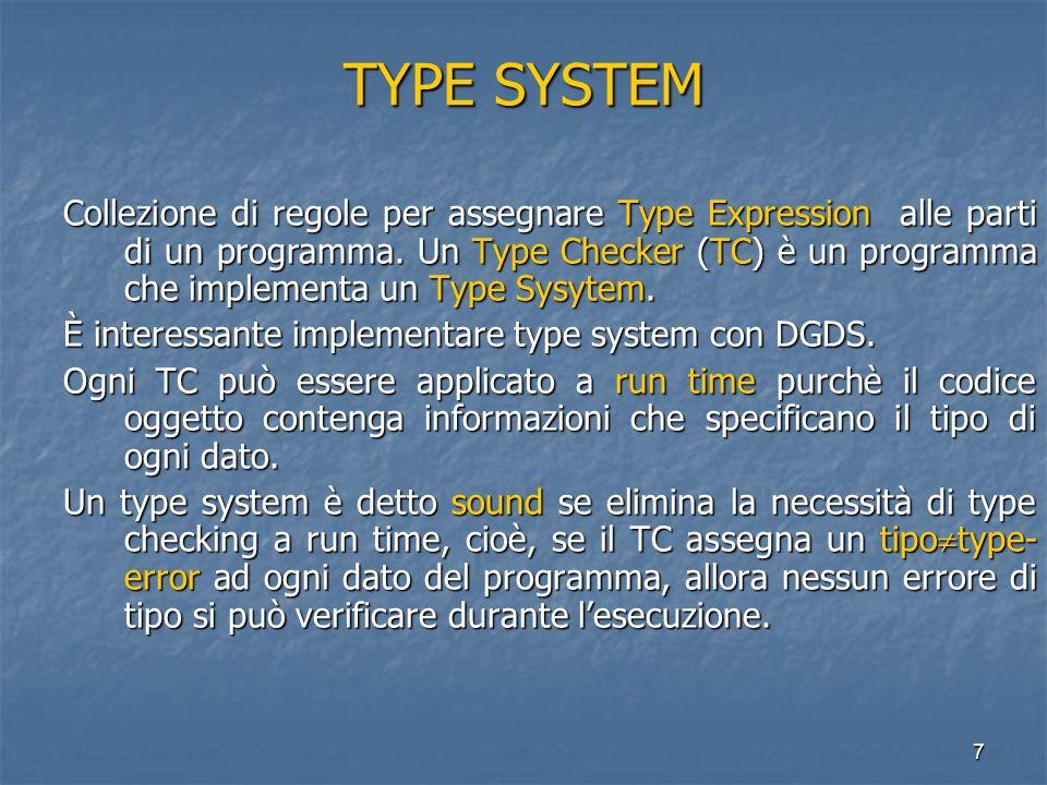 7 TYPE SYSTEM Collezione di regole per assegnare Type Expression alle parti di un programma. Un Type Checker (TC) è un programma che implementa un Typ